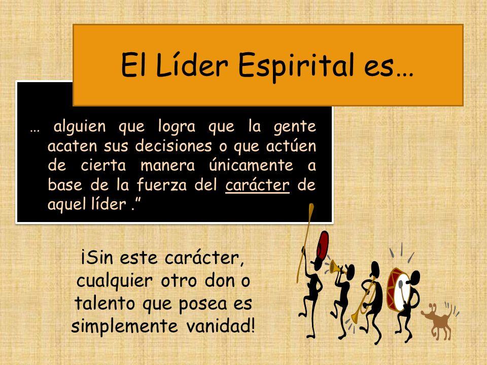 El Líder Espirital es… … alguien que logra que la gente acaten sus decisiones o que actúen de cierta manera únicamente a base de la fuerza del carácte