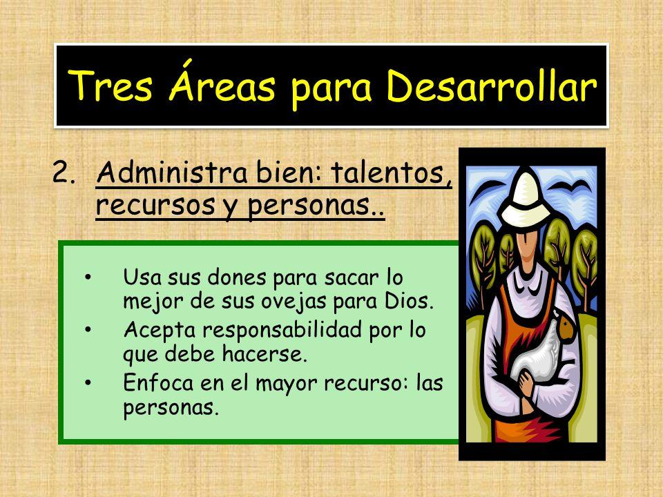 Tres Áreas para Desarrollar 2.Administra bien: talentos, recursos y personas.. Usa sus dones para sacar lo mejor de sus ovejas para Dios. Acepta respo