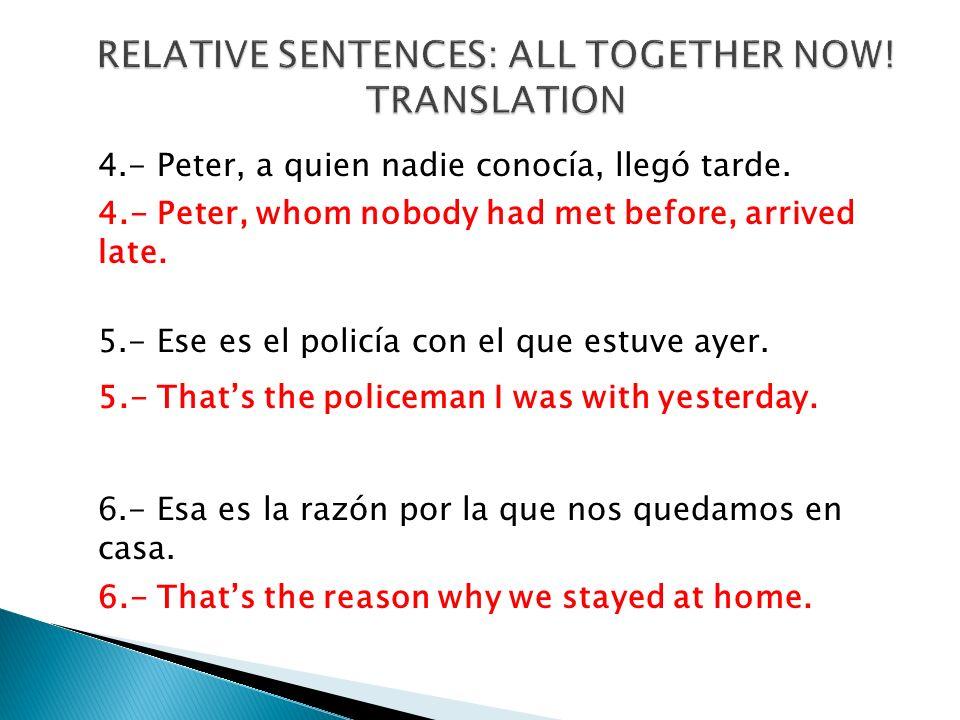 4.- Peter, a quien nadie conocía, llegó tarde. 4.- Peter, whom nobody had met before, arrived late. 5.- Ese es el policía con el que estuve ayer. 5.-