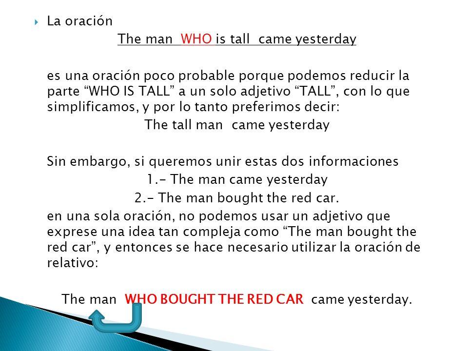 La oración The man WHO is tall came yesterday es una oración poco probable porque podemos reducir la parte WHO IS TALL a un solo adjetivo TALL, con lo