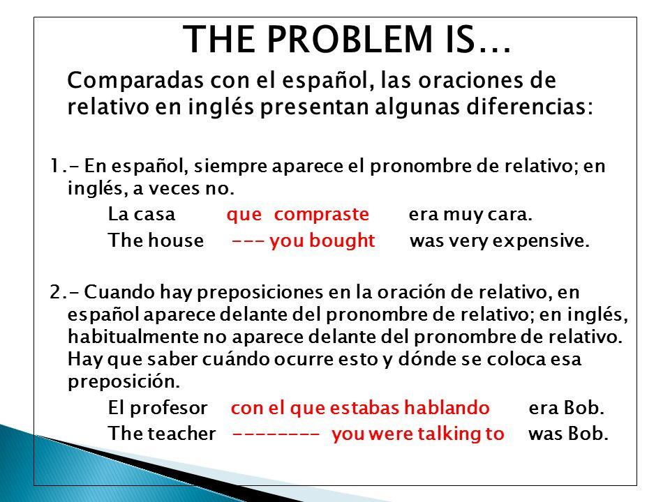 THE PROBLEM IS… Comparadas con el español, las oraciones de relativo en inglés presentan algunas diferencias: 1.- En español, siempre aparece el prono