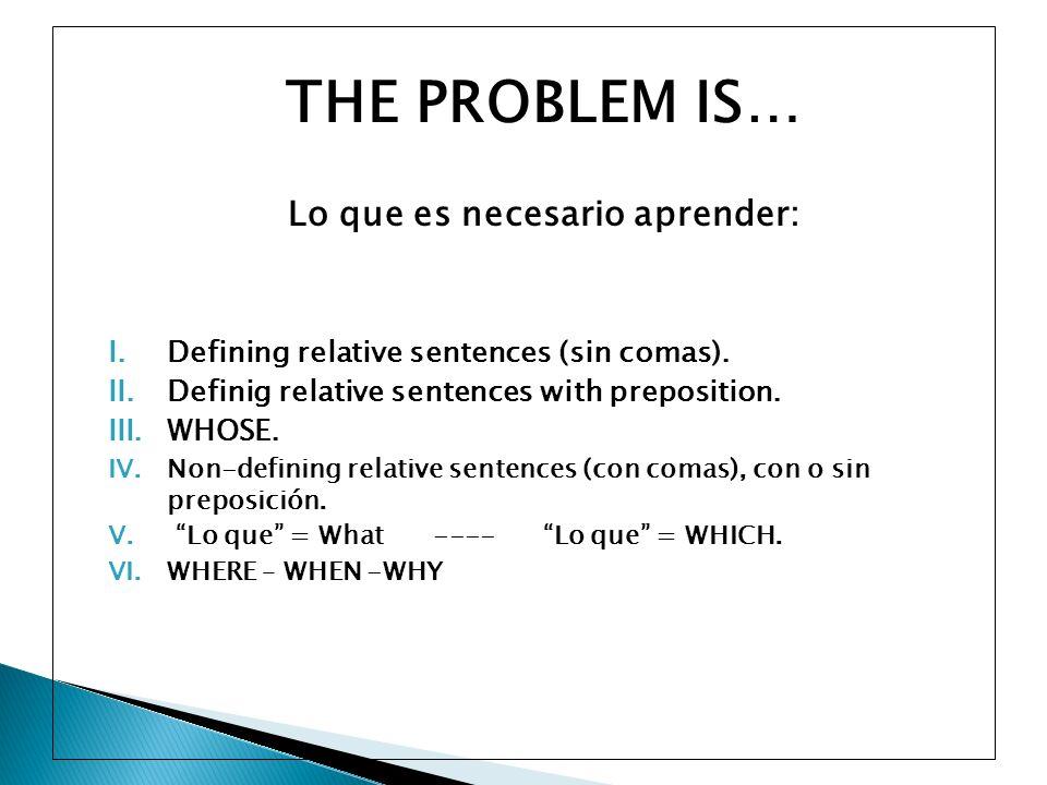 THE PROBLEM IS… Lo que es necesario aprender: I.Defining relative sentences (sin comas). II.Definig relative sentences with preposition. III.WHOSE. IV