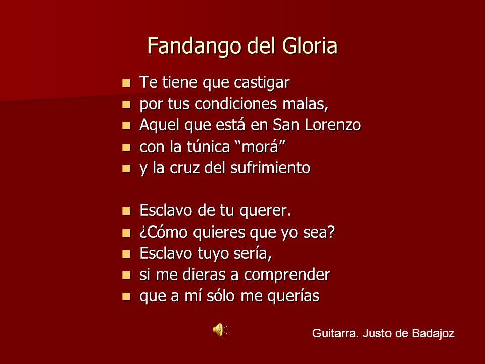 Fandango del Gloria Te tiene que castigar Te tiene que castigar por tus condiciones malas, por tus condiciones malas, Aquel que está en San Lorenzo Aq