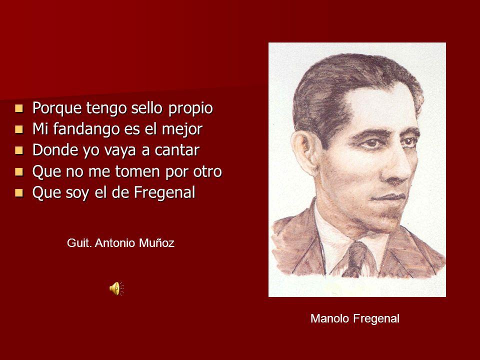 Manolo Fregenal Porque tengo sello propio Porque tengo sello propio Mi fandango es el mejor Mi fandango es el mejor Donde yo vaya a cantar Donde yo va