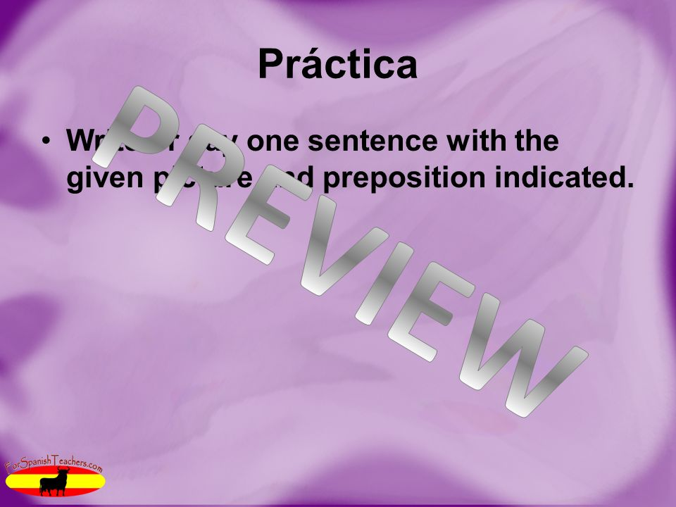 Práctica Write or say one sentence with the given picture and preposition indicated.