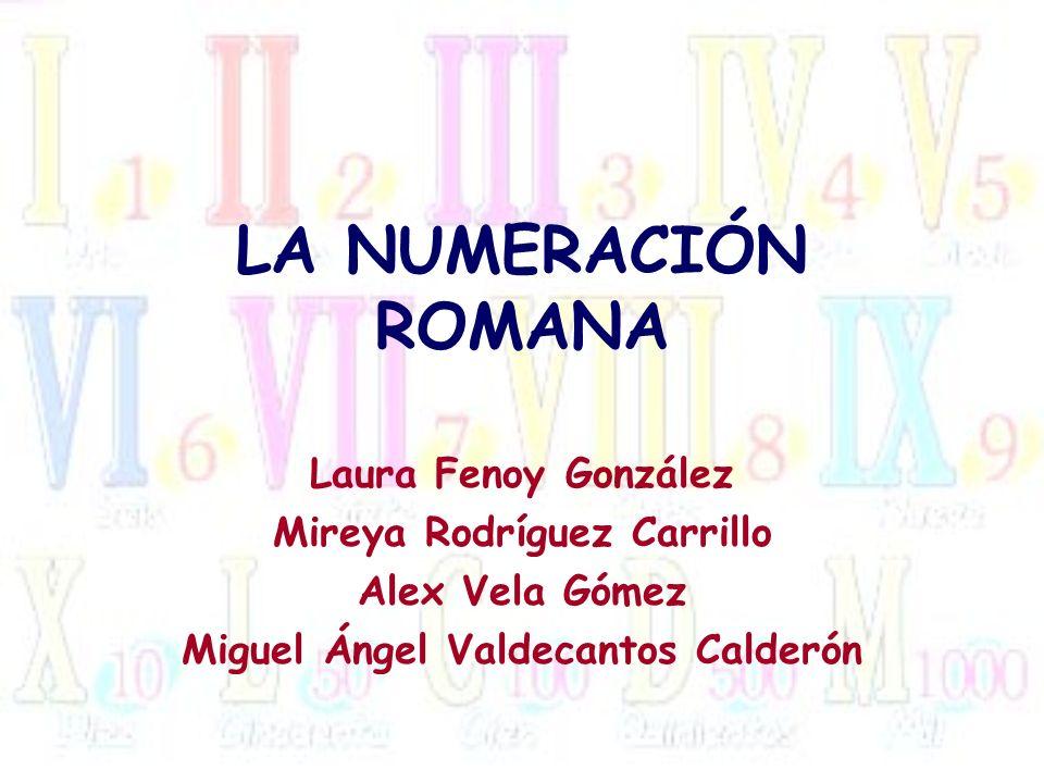 LA NUMERACIÓN ROMANA Laura Fenoy González Mireya Rodríguez Carrillo Alex Vela Gómez Miguel Ángel Valdecantos Calderón