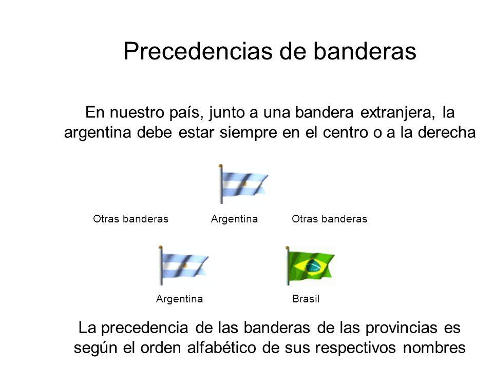 Precedencias de banderas En nuestro país, junto a una bandera extranjera, la argentina debe estar siempre en el centro o a la derecha Argentina Brasil La precedencia de las banderas de las provincias es según el orden alfabético de sus respectivos nombres Otras banderas Argentina Otras banderas