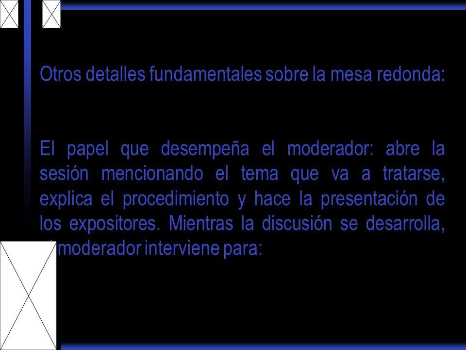 Otros detalles fundamentales sobre la mesa redonda: El papel que desempeña el moderador: abre la sesión mencionando el tema que va a tratarse, explica