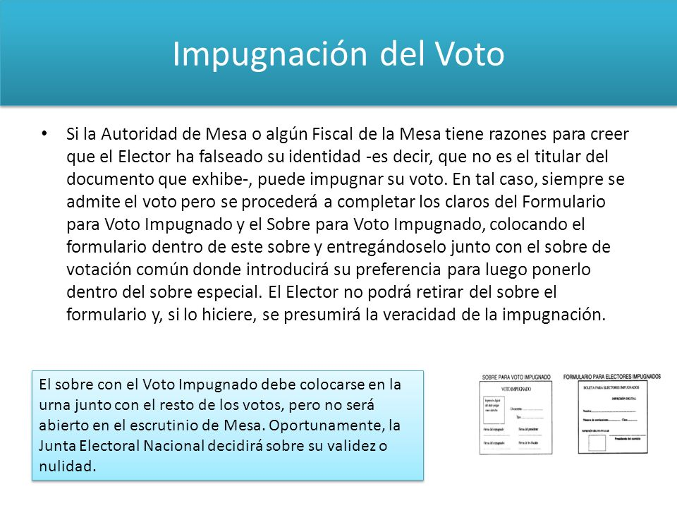 Impugnación del Voto Si la Autoridad de Mesa o algún Fiscal de la Mesa tiene razones para creer que el Elector ha falseado su identidad -es decir, que