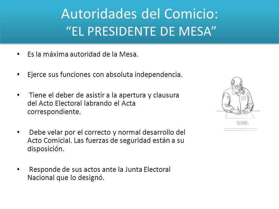 Autoridades del Comicio: EL PRESIDENTE DE MESA Es la máxima autoridad de la Mesa. Ejerce sus funciones con absoluta independencia. Tiene el deber de a