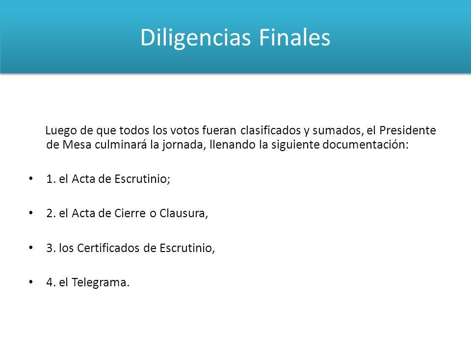 Diligencias Finales Luego de que todos los votos fueran clasificados y sumados, el Presidente de Mesa culminará la jornada, llenando la siguiente docu