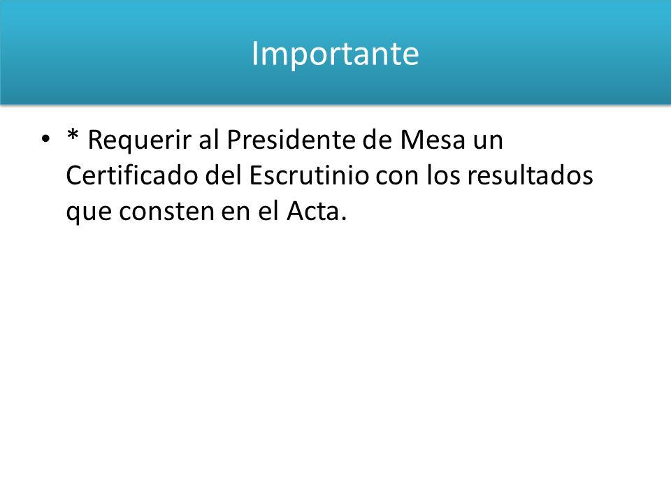 IMPORTANTE * Requerir al Presidente de Mesa un Certificado del Escrutinio con los resultados que consten en el Acta. Importante