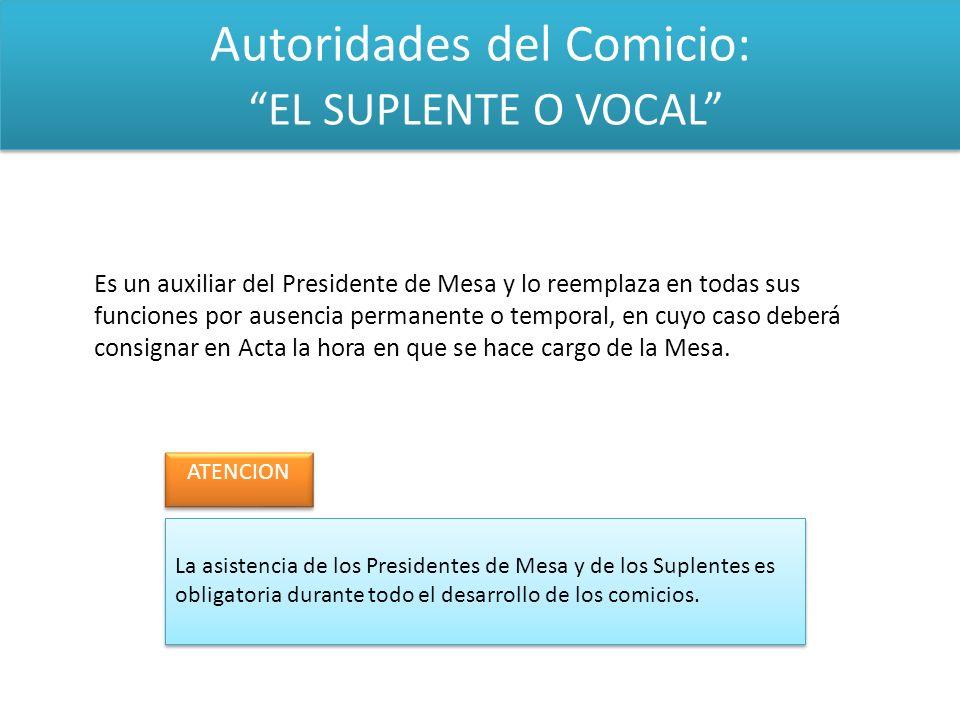 Autoridades del Comicio: EL SUPLENTE O VOCAL Es un auxiliar del Presidente de Mesa y lo reemplaza en todas sus funciones por ausencia permanente o tem