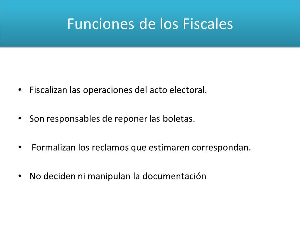Funciones de los Fiscales Fiscalizan las operaciones del acto electoral. Son responsables de reponer las boletas. Formalizan los reclamos que estimare