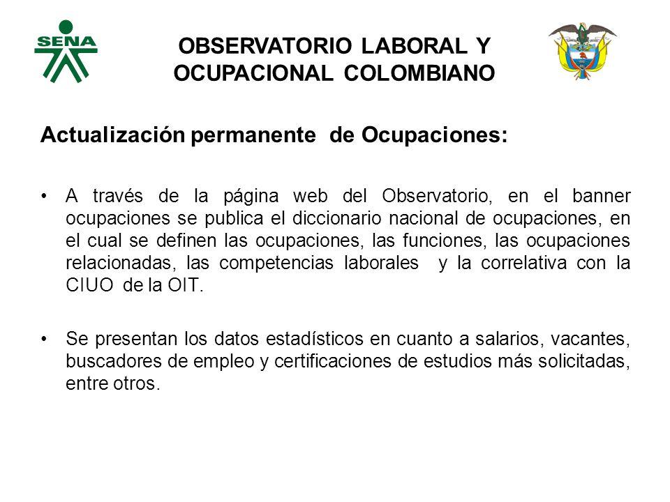 Actualización permanente de Ocupaciones: A través de la página web del Observatorio, en el banner ocupaciones se publica el diccionario nacional de ocupaciones, en el cual se definen las ocupaciones, las funciones, las ocupaciones relacionadas, las competencias laborales y la correlativa con la CIUO de la OIT.