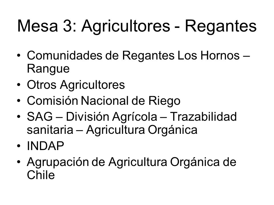 Mesa 3: Agricultores - Regantes Comunidades de Regantes Los Hornos – Rangue Otros Agricultores Comisión Nacional de Riego SAG – División Agrícola – Trazabilidad sanitaria – Agricultura Orgánica INDAP Agrupación de Agricultura Orgánica de Chile