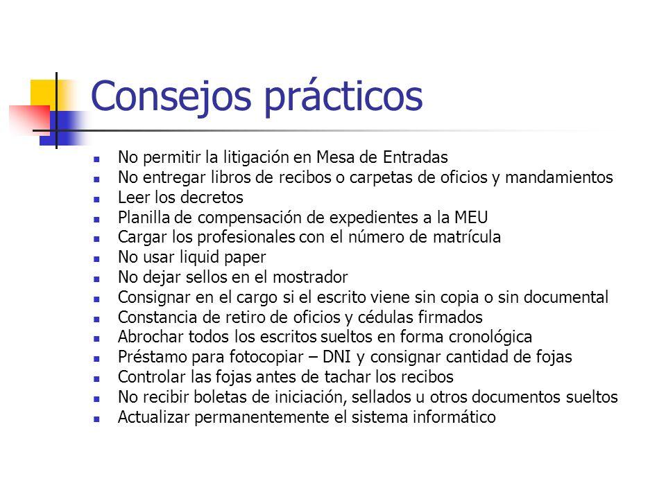 Consejos prácticos No permitir la litigación en Mesa de Entradas No entregar libros de recibos o carpetas de oficios y mandamientos Leer los decretos