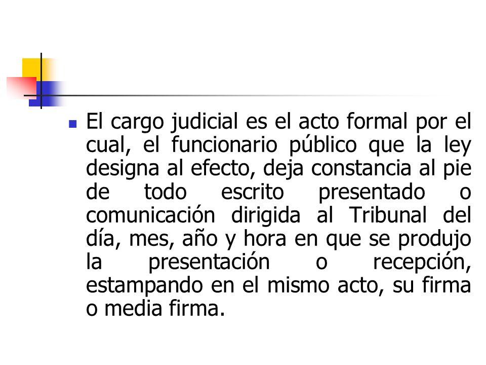 El cargo judicial es el acto formal por el cual, el funcionario público que la ley designa al efecto, deja constancia al pie de todo escrito presentad