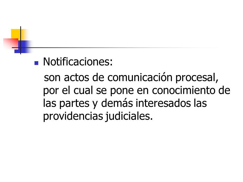 Notificaciones: son actos de comunicación procesal, por el cual se pone en conocimiento de las partes y demás interesados las providencias judiciales.