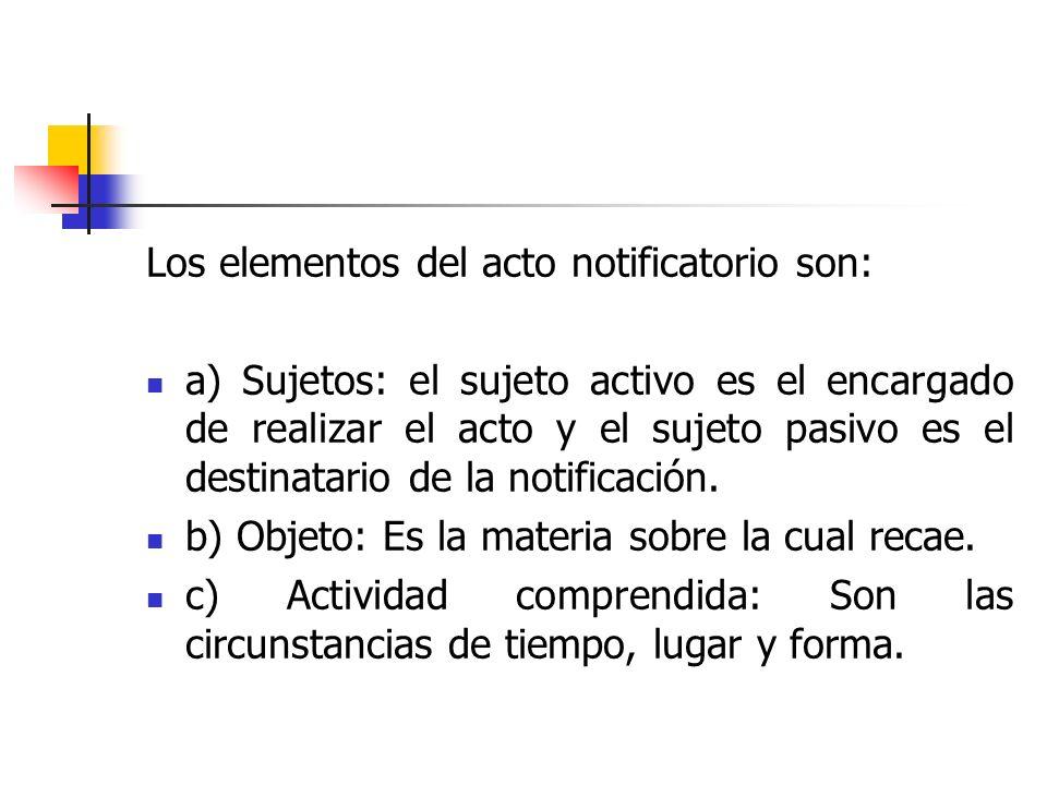 Los elementos del acto notificatorio son: a) Sujetos: el sujeto activo es el encargado de realizar el acto y el sujeto pasivo es el destinatario de la