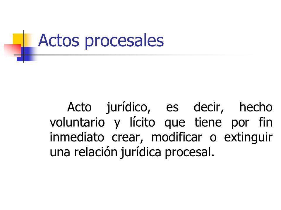 Actos procesales Acto jurídico, es decir, hecho voluntario y lícito que tiene por fin inmediato crear, modificar o extinguir una relación jurídica pro