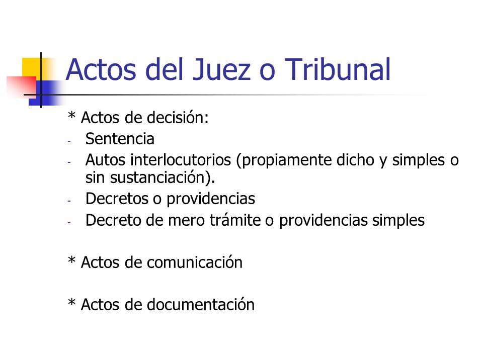 Actos del Juez o Tribunal * Actos de decisión: - Sentencia - Autos interlocutorios (propiamente dicho y simples o sin sustanciación). - Decretos o pro