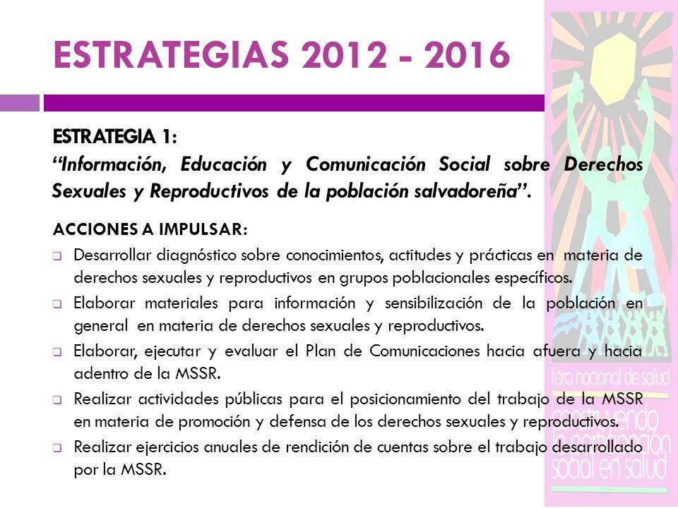 ESTRATEGIAS 2012 - 2016 ESTRATEGIA 1: Información, Educación y Comunicación Social sobre Derechos Sexuales y Reproductivos de la población salvadoreña