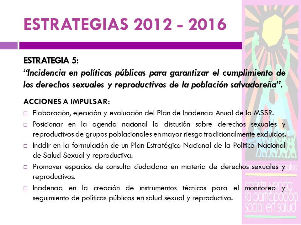 ESTRATEGIAS 2012 - 2016 ESTRATEGIA 5: Incidencia en políticas públicas para garantizar el cumplimiento de los derechos sexuales y reproductivos de la