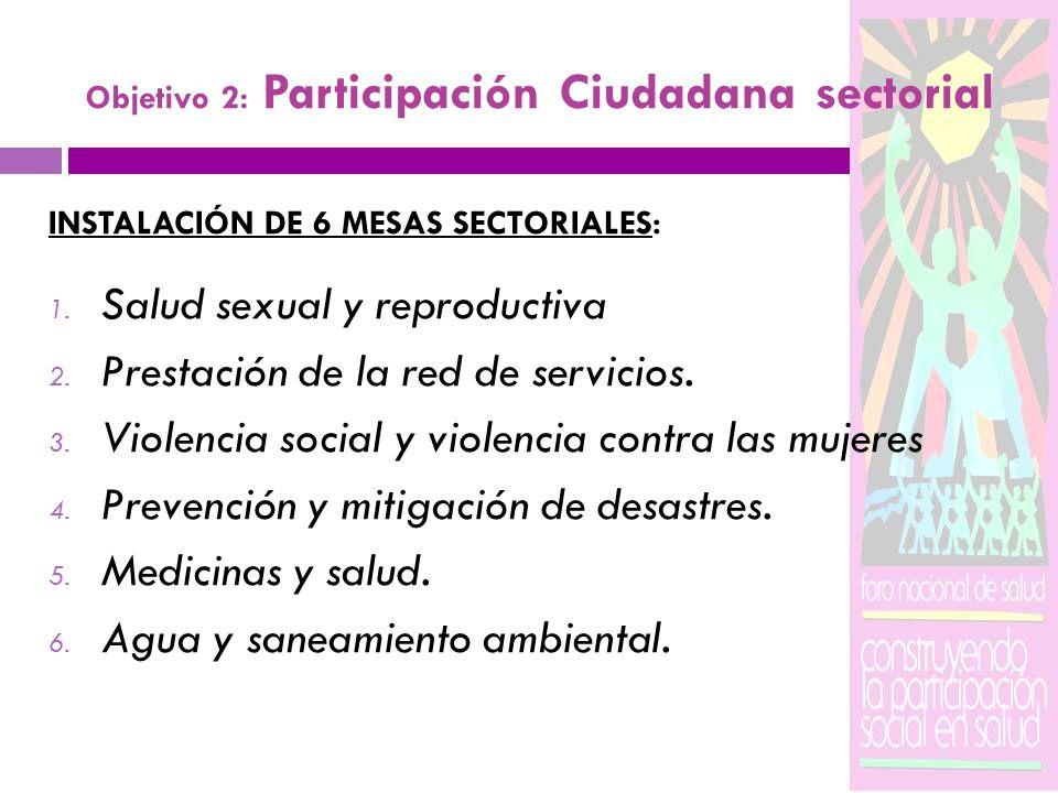 Objetivo 2: Participación Ciudadana sectorial INSTALACIÓN DE 6 MESAS SECTORIALES: 1. Salud sexual y reproductiva 2. Prestación de la red de servicios.