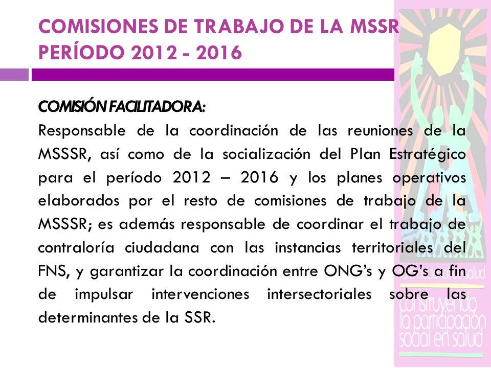COMISIONES DE TRABAJO DE LA MSSR PERÍODO 2012 - 2016 COMISIÓN FACILITADORA: Responsable de la coordinación de las reuniones de la MSSSR, así como de l