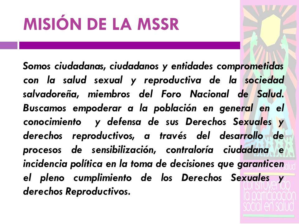 MISIÓN DE LA MSSR Somos ciudadanas, ciudadanos y entidades comprometidas con la salud sexual y reproductiva de la sociedad salvadoreña, miembros del F