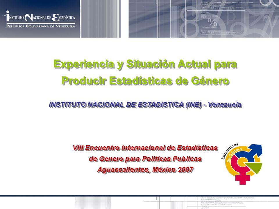 Experiencia y Situación Actual para Producir Estadísticas de Género INSTITUTO NACIONAL DE ESTADISTICA (INE) - Venezuela VIII Encuentro Internacional d