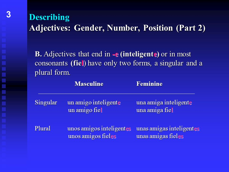 -ee l B. Adjectives that end in -e (inteligente) or in most consonants (fiel) have only two forms, a singular and a plural form. MasculineFeminine ee