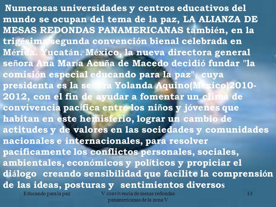 Educando para la pazV convivencia de mesas redondas panamericanas de la zona V 13 Numerosas universidades y centros educativos del mundo se ocupan del tema de la paz, LA ALIANZA DE MESAS REDONDAS PANAMERICANAS tambi é n, en la trig é sima segunda convenci ó n bienal celebrada en M é rida.