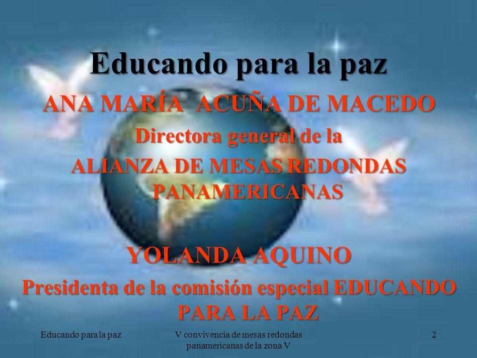 Educando para la paz ANA MARÍA ACUÑA DE MACEDO Directora general de la ALIANZA DE MESAS REDONDAS PANAMERICANAS YOLANDA AQUINO Presidenta de la comisión especial EDUCANDO PARA LA PAZ Educando para la pazV convivencia de mesas redondas panamericanas de la zona V 2