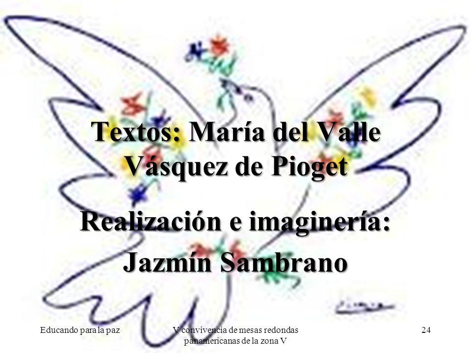 Textos: María del Valle Vásquez de Pioget Realización e imaginería: Jazmín Sambrano Educando para la pazV convivencia de mesas redondas panamericanas de la zona V 24