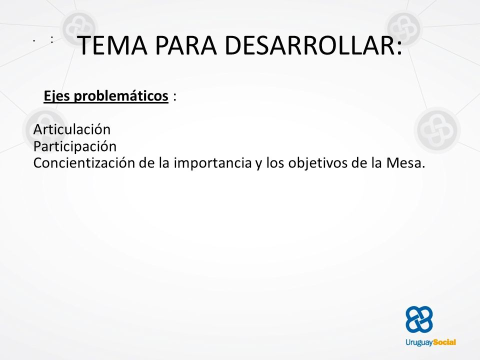 TEMA PARA DESARROLLAR: : Ejes problemáticos : Articulación Participación Concientización de la importancia y los objetivos de la Mesa.