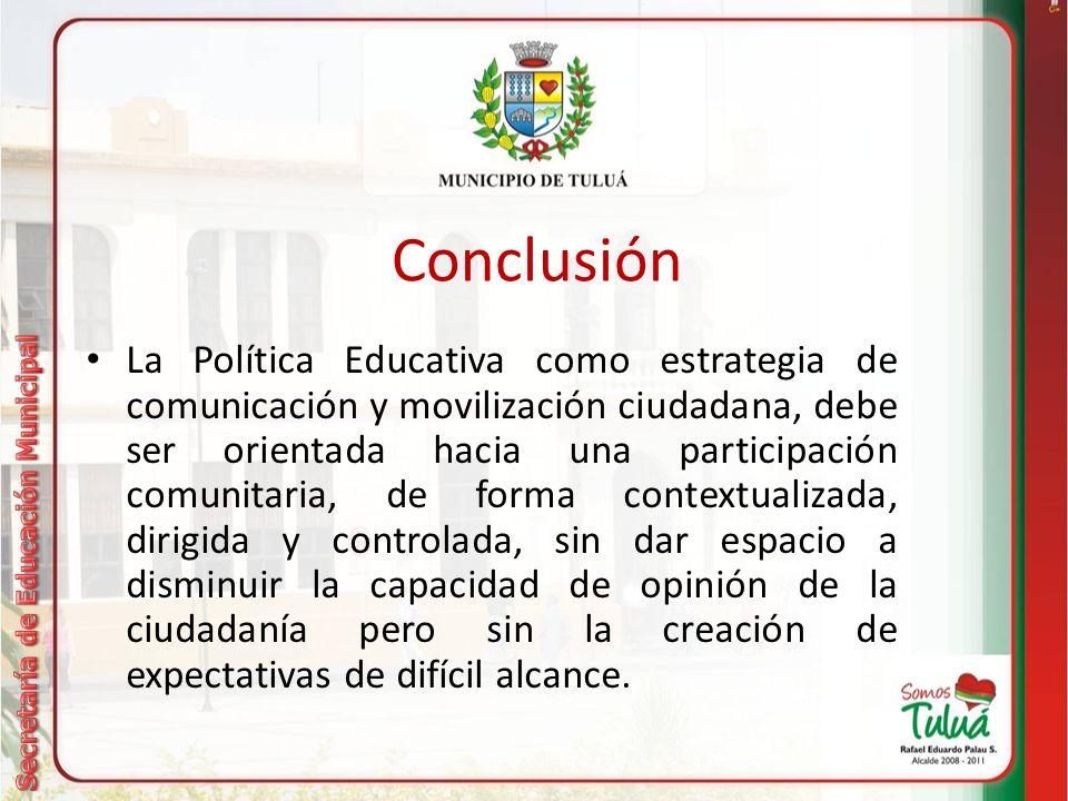Conclusión La Política Educativa como estrategia de comunicación y movilización ciudadana, debe ser orientada hacia una participación comunitaria, de forma contextualizada, dirigida y controlada, sin dar espacio a disminuir la capacidad de opinión de la ciudadanía pero sin la creación de expectativas de difícil alcance.