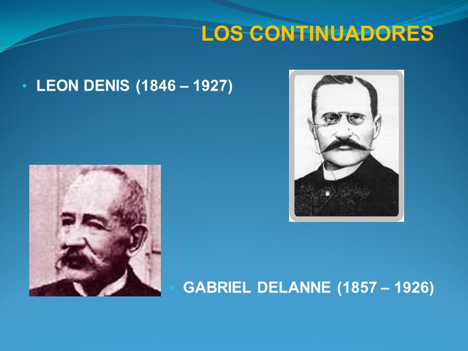 LOS CONTINUADORES LEON DENIS (1846 – 1927) GABRIEL DELANNE (1857 – 1926)