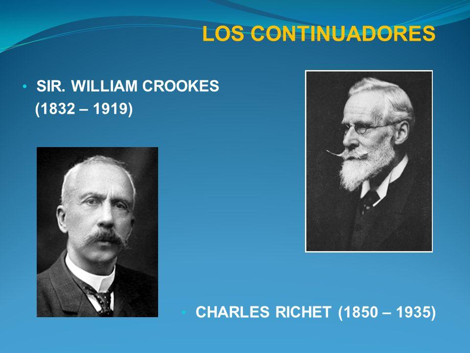 LOS CONTINUADORES SIR. WILLIAM CROOKES (1832 – 1919) CHARLES RICHET (1850 – 1935)