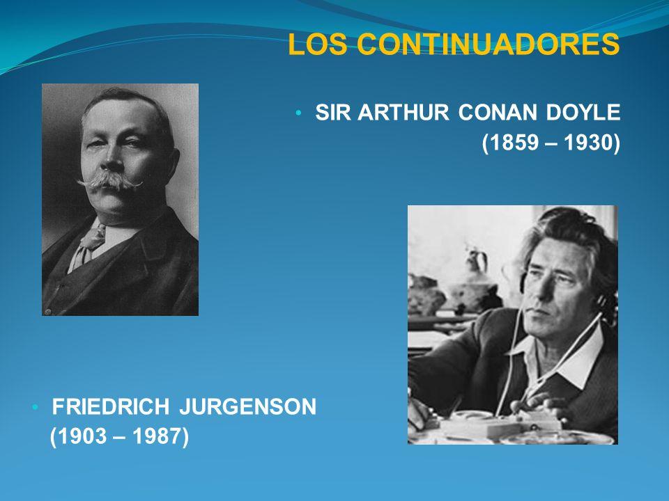 LOS CONTINUADORES SIR ARTHUR CONAN DOYLE (1859 – 1930) FRIEDRICH JURGENSON (1903 – 1987)