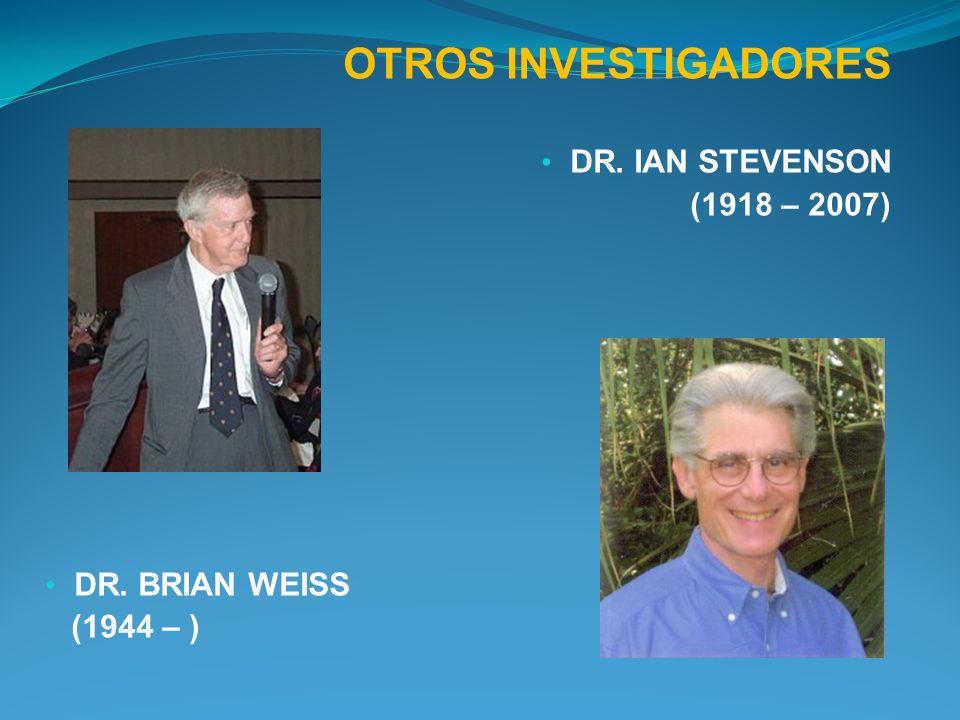 OTROS INVESTIGADORES DR. IAN STEVENSON (1918 – 2007) DR. BRIAN WEISS (1944 – )
