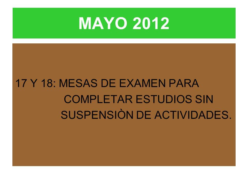 MAYO 2012 17 Y 18: MESAS DE EXAMEN PARA COMPLETAR ESTUDIOS SIN SUSPENSIÒN DE ACTIVIDADES.