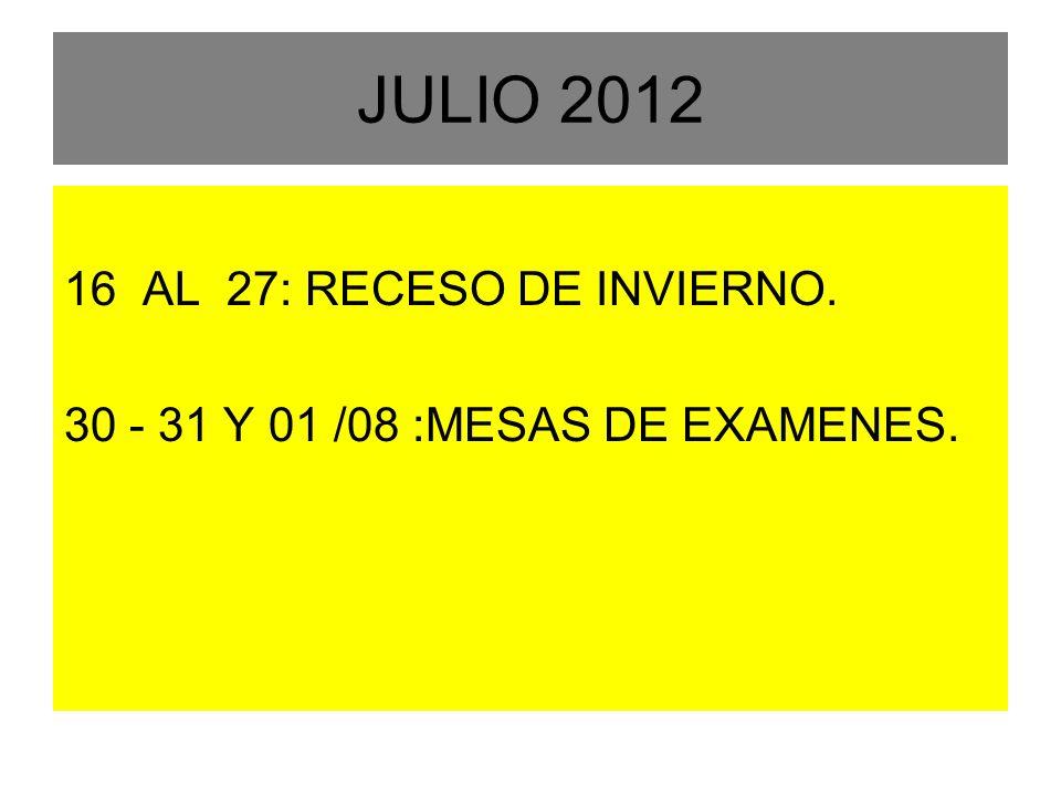 JULIO 2012 16 AL 27: RECESO DE INVIERNO. 30 - 31 Y 01 /08 :MESAS DE EXAMENES.