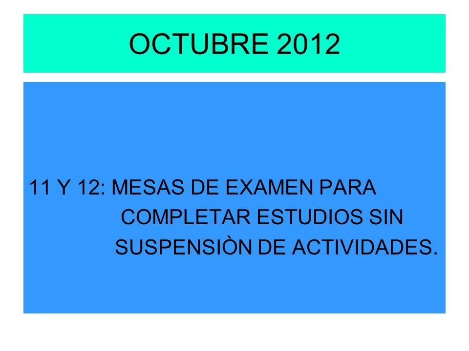 OCTUBRE 2012 11 Y 12: MESAS DE EXAMEN PARA COMPLETAR ESTUDIOS SIN SUSPENSIÒN DE ACTIVIDADES.