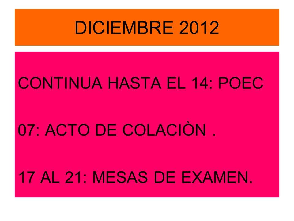 DICIEMBRE 2012 CONTINUA HASTA EL 14: POEC 07: ACTO DE COLACIÒN. 17 AL 21: MESAS DE EXAMEN.