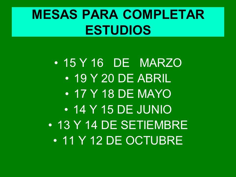MESAS PARA COMPLETAR ESTUDIOS 15 Y 16 DE MARZO 19 Y 20 DE ABRIL 17 Y 18 DE MAYO 14 Y 15 DE JUNIO 13 Y 14 DE SETIEMBRE 11 Y 12 DE OCTUBRE