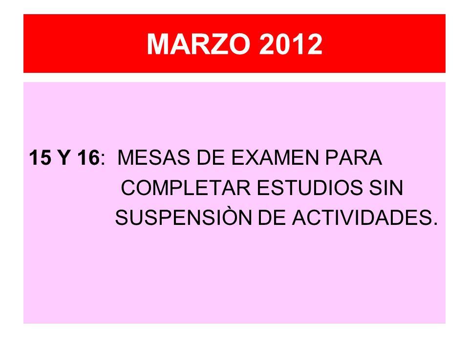 MARZO 2012 15 Y 16: MESAS DE EXAMEN PARA COMPLETAR ESTUDIOS SIN SUSPENSIÒN DE ACTIVIDADES.