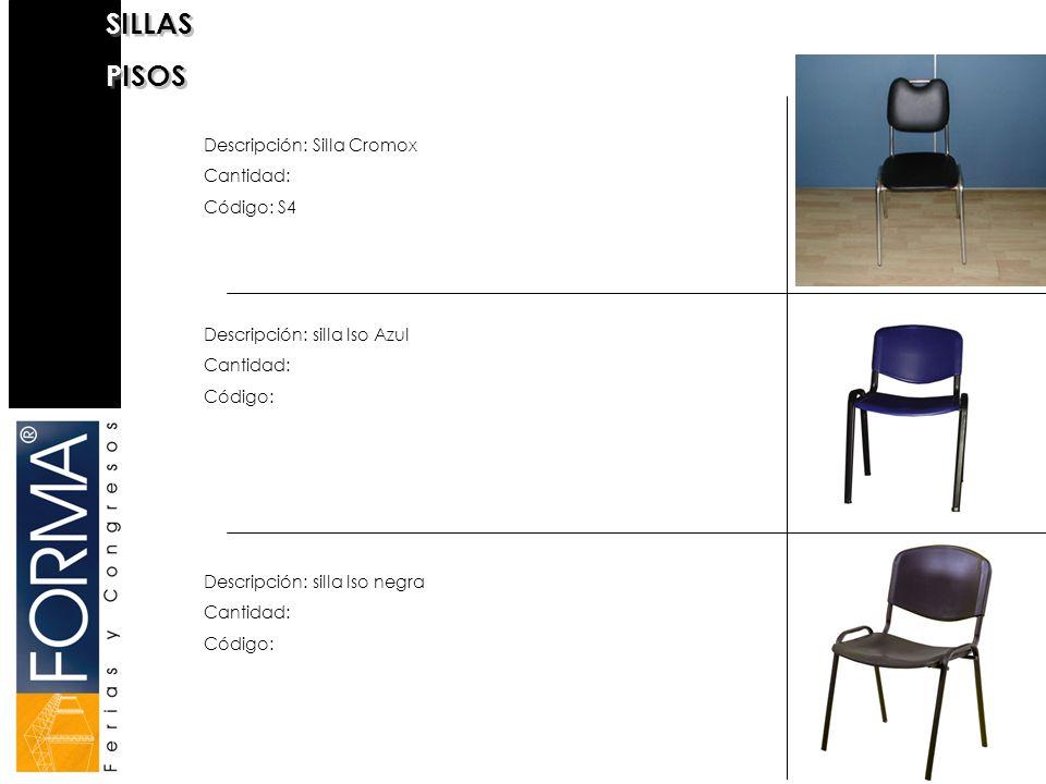 SILLAS PISOS SILLAS PISOS Descripción: Silla Cromox Cantidad: Código: S4 Descripción: silla Iso negra Cantidad: Código: Descripción: silla Iso Azul Cantidad: Código: