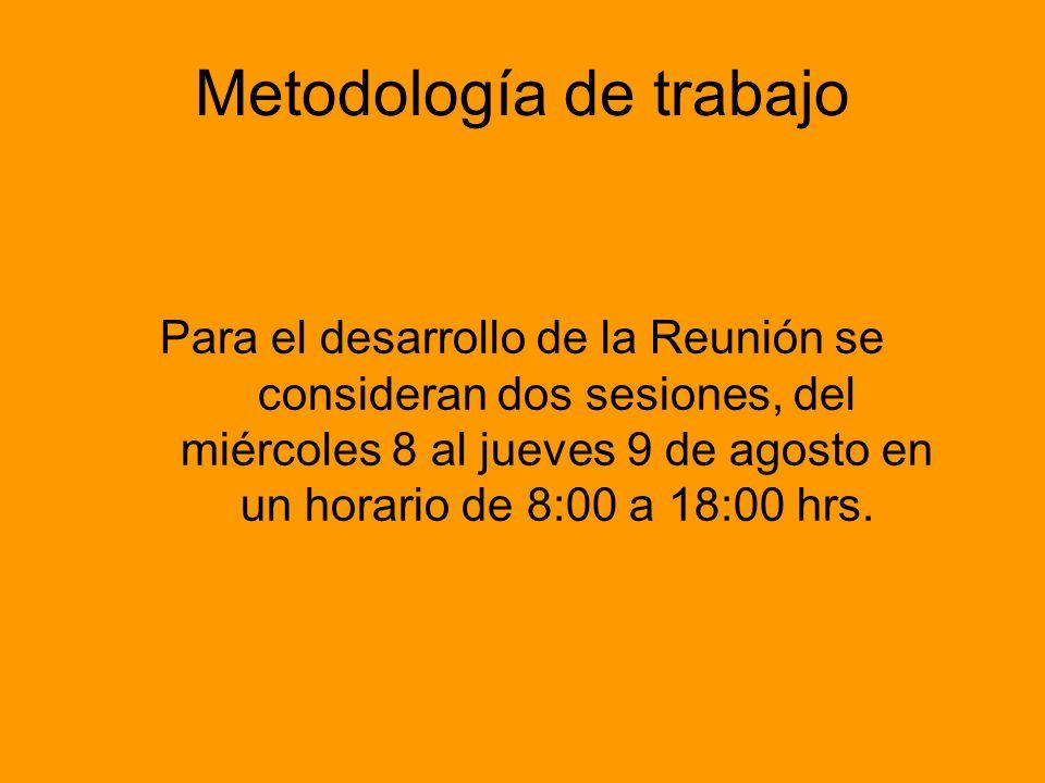 Metodología de trabajo Para el desarrollo de la Reunión se consideran dos sesiones, del miércoles 8 al jueves 9 de agosto en un horario de 8:00 a 18:00 hrs.
